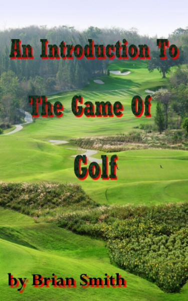 An Introduction To The Game Of Golf By: Brian Smith