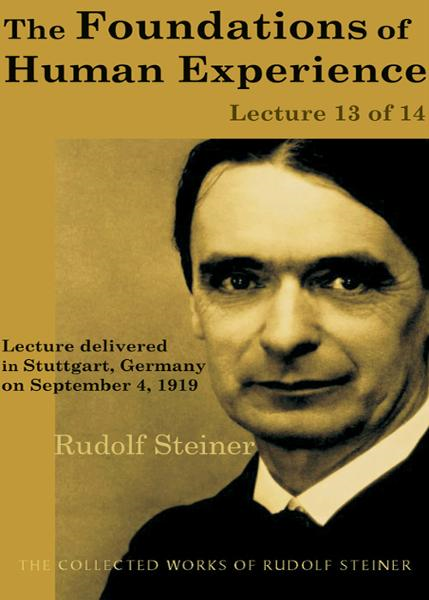 The Foundations of Human Experience: Lecture 13 of 14 By: Rudolf Steiner