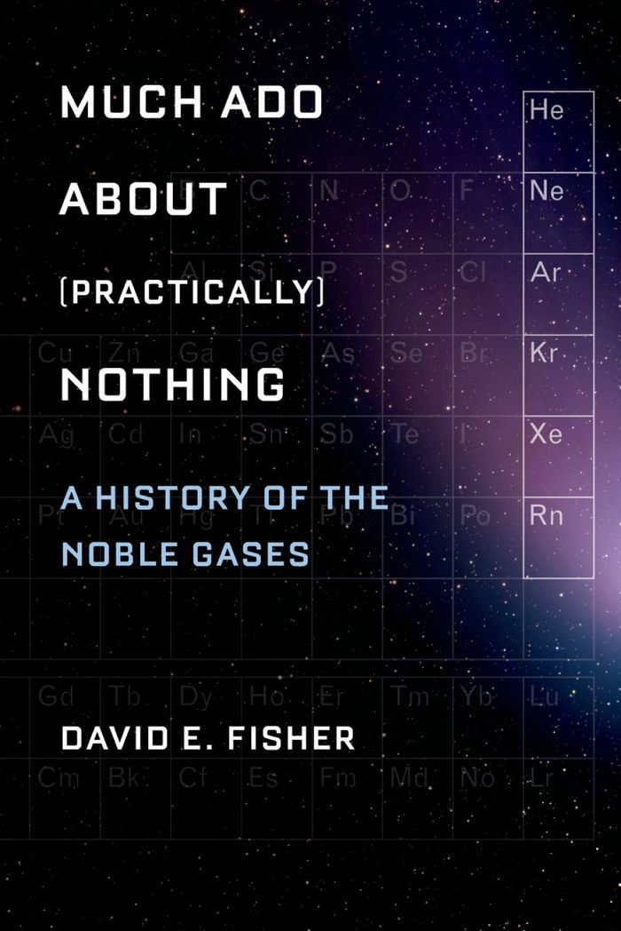 Much Ado about (Practically) Nothing : A History of the Noble Gases By: David Fisher