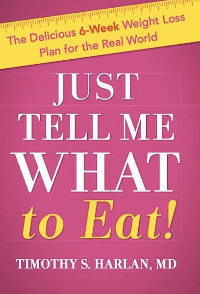 Just Tell Me What to Eat!: The Delicious 6-Week Weight Loss Plan for the Real World By: Timothy S. Harlan, MD