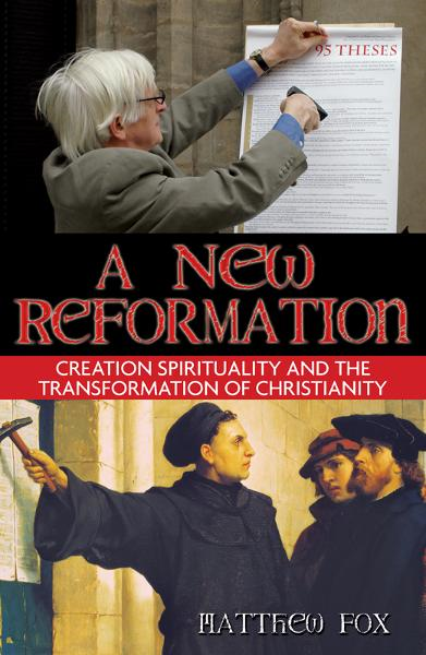 A New Reformation: Creation Spirituality and the Transformation of Christianity By: Matthew Fox