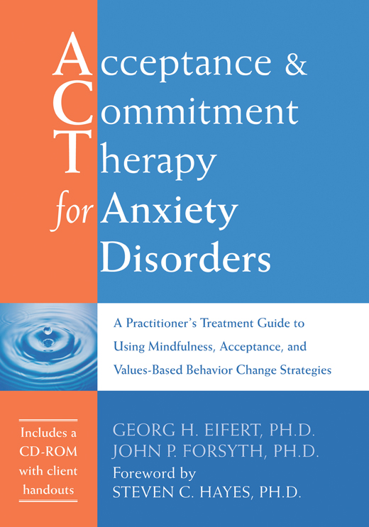 Acceptance and Commitment Therapy for Anxiety Disorders By: Georg H. Eifert, PhD,John P. Forsyth, PhD
