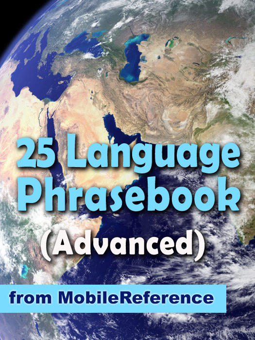 Advanced 25 Language Phrasebook: German, French, Spanish, Catalan, Portuguese, Italian, Greek, Danish, Dutch, Swedish, Norwegian, Finnish, Czech, Polish, Hungarian, Russian, Croatian, Turkish, Hebrew, Arabic, Japanese, Chinese, Indonesian, Malay, And By: MobileReference
