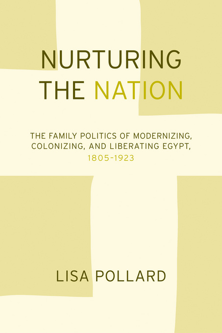 Nurturing the Nation: The Family Politics of Modernizing, Colonizing, and Liberating Egypt, 1805-1923