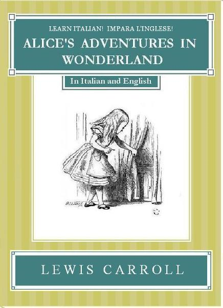 Learn Italian! Impara l'Inglese! ALICE'S ADVENTURES IN WONDERLAND: In Italian and English By: Lewis Carroll
