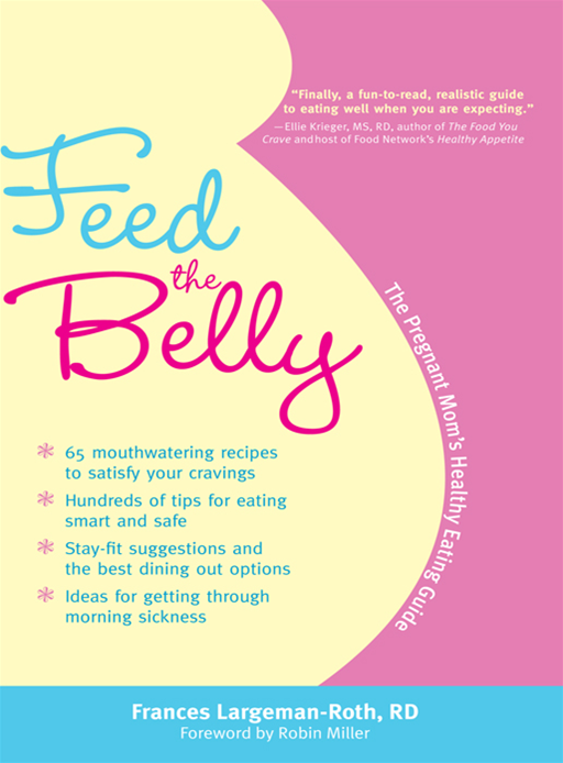 Feed The Belly: The Pregnant Mom's Healthy Eating Guide By: Frances Largeman-Roth