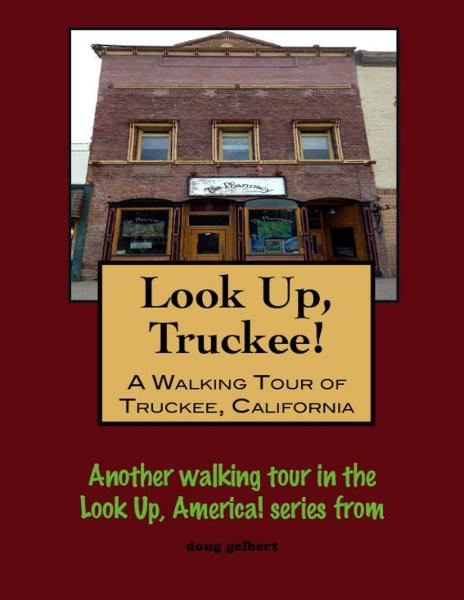Look Up, Truckee! A Walking Tour of Truckee, California By: Doug Gelbert