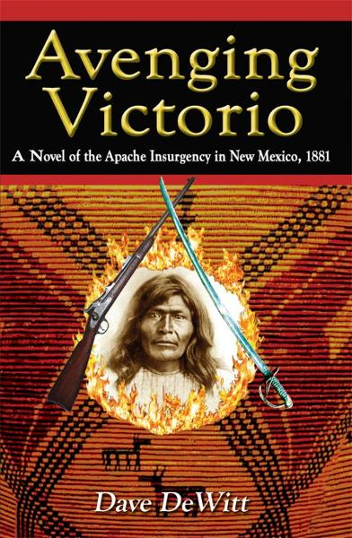 Avenging Victorio: A Novel of the Apache Insurgency in New Mexico, 1881 By: Dave DeWitt