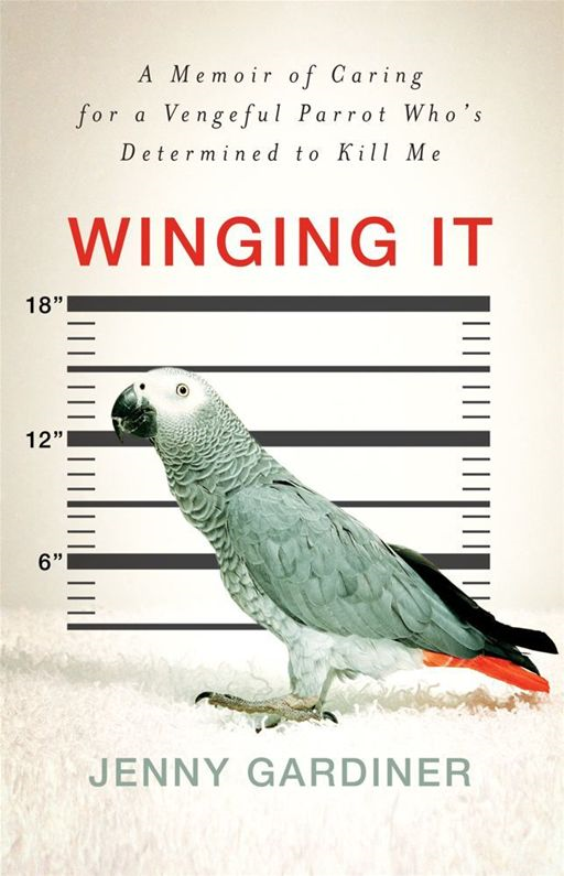 Winging It A Memoir of Caring for a Vengeful Parrot Who's Det