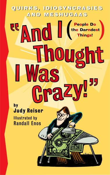 And I Thought I Was Crazy! Quirks, Idiosyncrasies and Meshugaas By: Judy Reiser