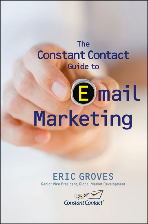 The Constant Contact Guide to Email Marketing By: Eric Groves