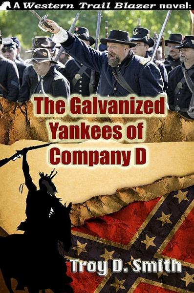 The Galvanized Yankees of Company D By: Troy D. Smith