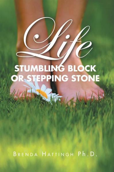 Life – Stumbling Block or Stepping Stone By: Brenda Hattingh Ph.D.