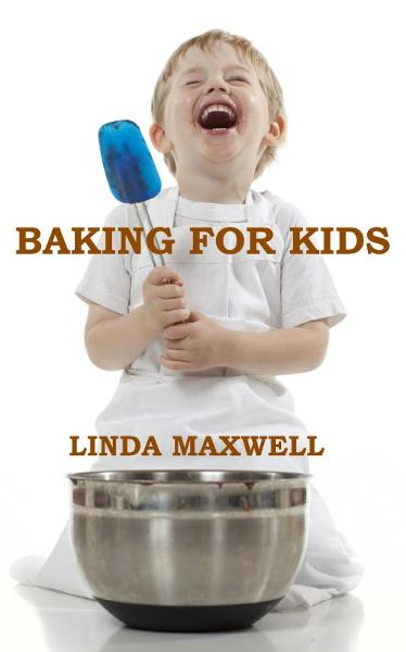 Baking for Kids By: Linda Maxwell