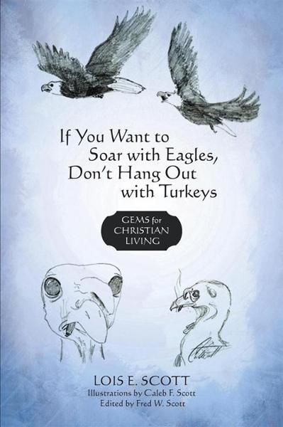 If You Want to Soar with Eagles, Don't Hang Out with Turkeys By: Lois E. Scott