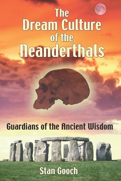The Dream Culture of the Neanderthals: Guardians of the Ancient Wisdom By: Stan Gooch