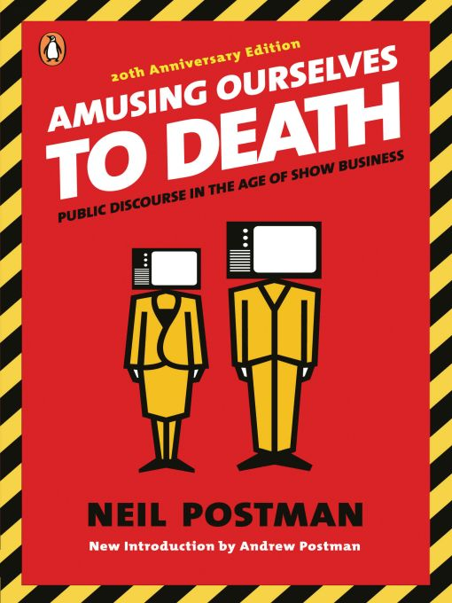 Amusing Ourselves to Death: Public Discourse in the Age of Show Business By: Neil Postman