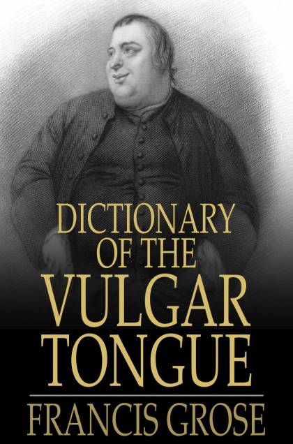 Dictionary of the Vulgar Tongue Buckish Slang,  University Wit,  and Pickpocket Eloquence