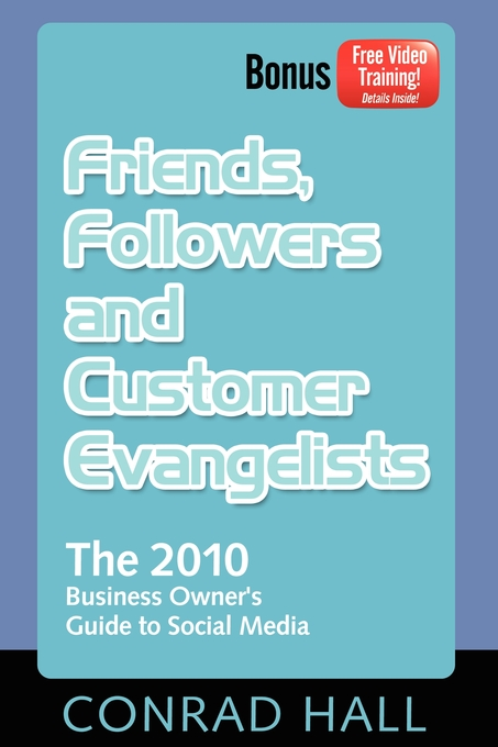 Friends, Followers, and Customer Evangelists: The 2010 Business Owner's Guide to Social Media By: Conrad Hall