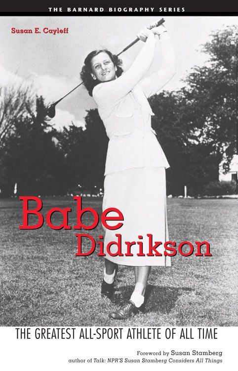 Babe Didrikson: The Greatest All-Sport Athlete Of All Time By: Susan E. Cayleff