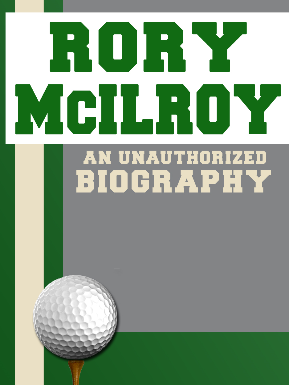 Rory McIlroy: An Unauthorized Biography By: Belmont and Belcourt Biographies