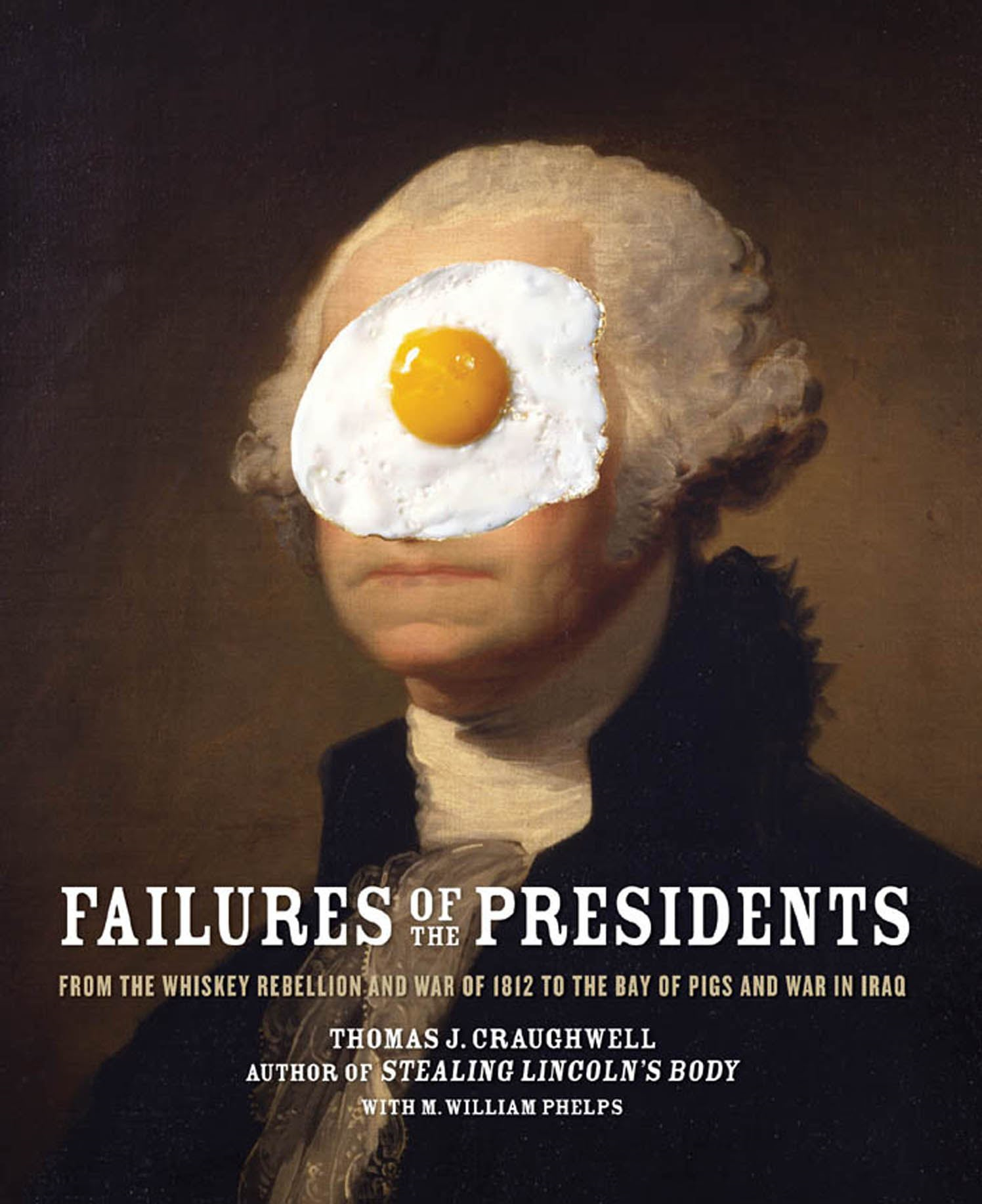 Failures of the Presidents: From the Whiskey Rebellion and War of 1812 to the Bay of Pigs and War in Iraq By: Thomas J. Craughwell,M. William Phelps