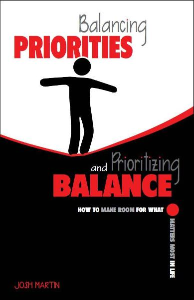 Balancing Priorities and Prioritizing Balance By: Josh Martin