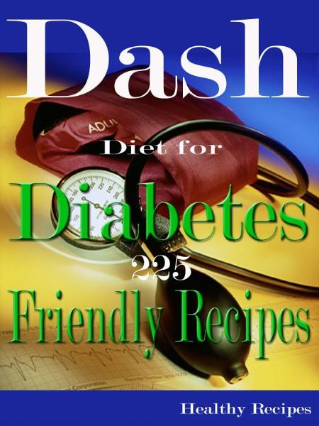 Dash Diet for Diabetes 225 Friendly Recipes By: Healthy Recipes