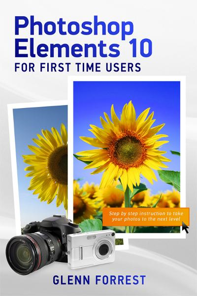 Photoshop Elements 10 For First Time Users: Step By Step Instruction to Take Your Photos to the Next Level