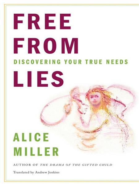 Free from Lies: Discovering Your True Needs By: Alice Miller