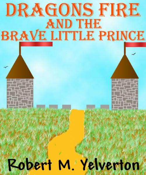 Dragons Fire and The Brave Little Prince By: Robert M. Yelverton