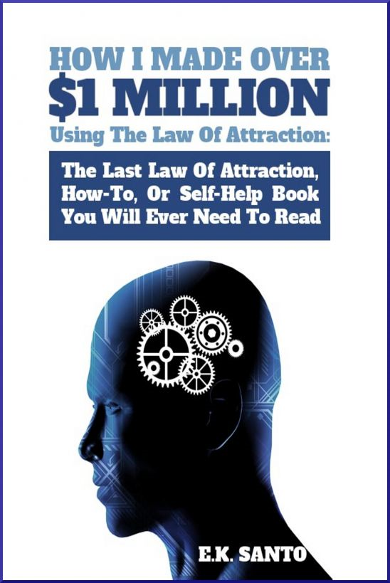 How I Made Over $1 Million Using The Law of Attraction: The Last Law of Attraction, How-To, Or Self-Help Book You Will Ever Need To Read By: E.K. Santo