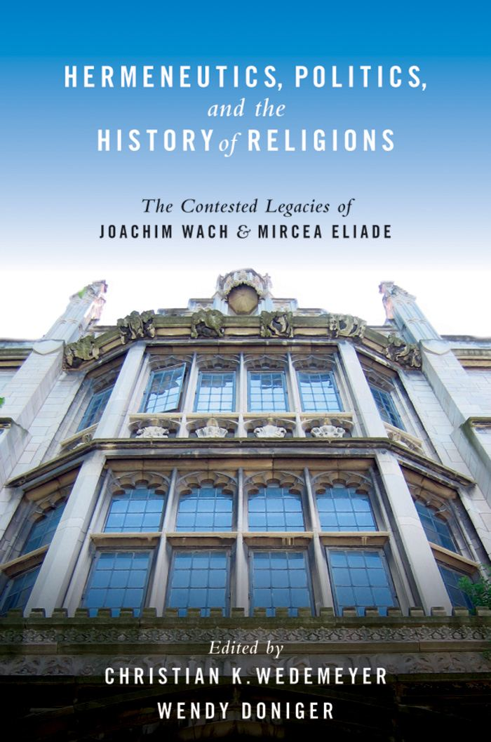 Hermeneutics Politics and the History of Religions : The Contested Legacies of Joachim Wach and Mircea Eliade