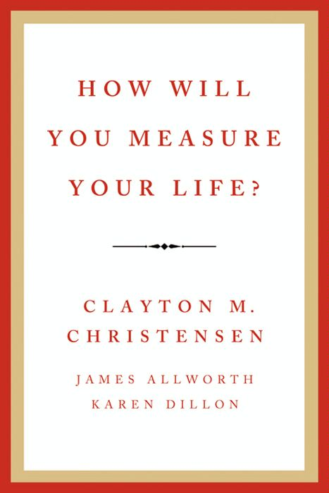 How Will You Measure Your Life? By: Clayton M. Christensen,James Allworth,Karen Dillon