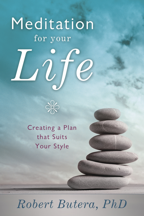 Meditation for Your Life: Creating a Plan that Suits Your Style By: Robert  Butera PhD