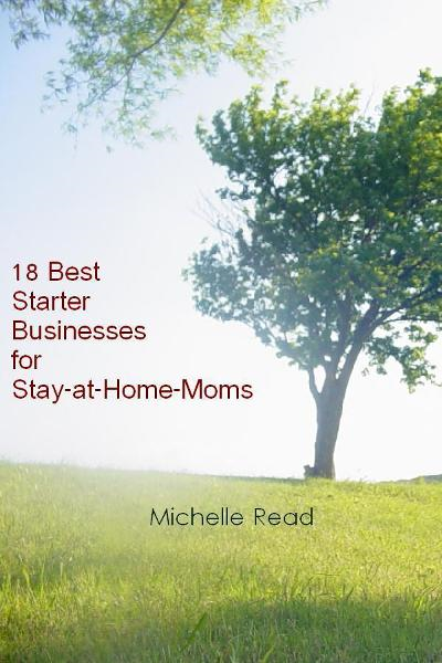 18 Best Starter Businesses for Stay-at-Home-Moms By: Michelle Read
