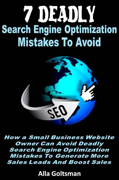 7 Deadly Search Engine Optimization Mistakes To Avoid By: Alla Goltsman
