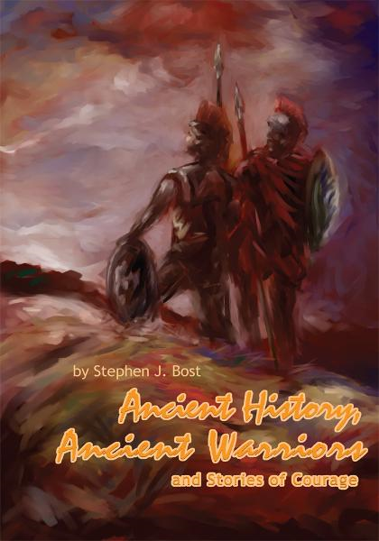 Ancient History, Ancient Warriors and Stories of Courage. By: Stephen Bost