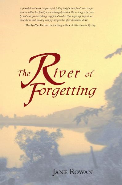 The River of Forgetting: A Memoir of Healing from Sexual Abuse By: Jane Rowan