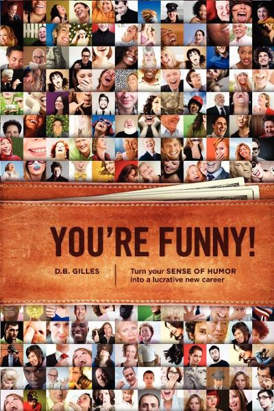 You're Funny: Turn Your Sense of Humor into a Lucrative New Career By: DB Gilles