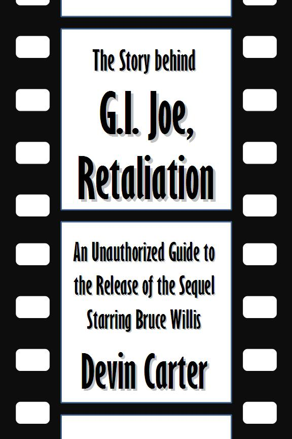 The Story behind G.I. Joe, Retaliation: An Unauthorized Guide to the Release of the Sequel Starring Bruce Willis [Article]