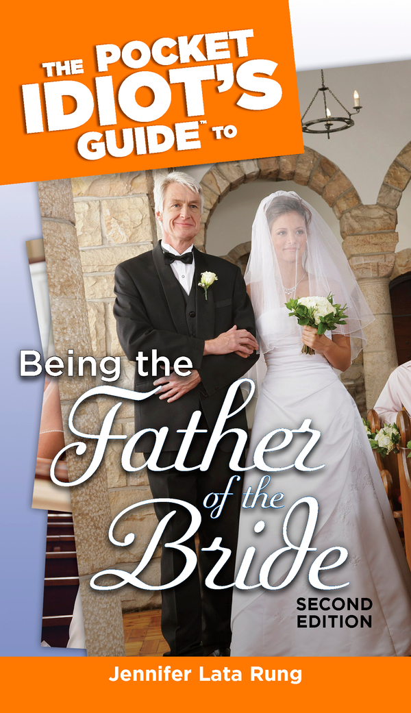 The Pocket Idiot's Guide to Being the Father of the Bride, 2nd Edition By: Jennifer Lata Lata Rung