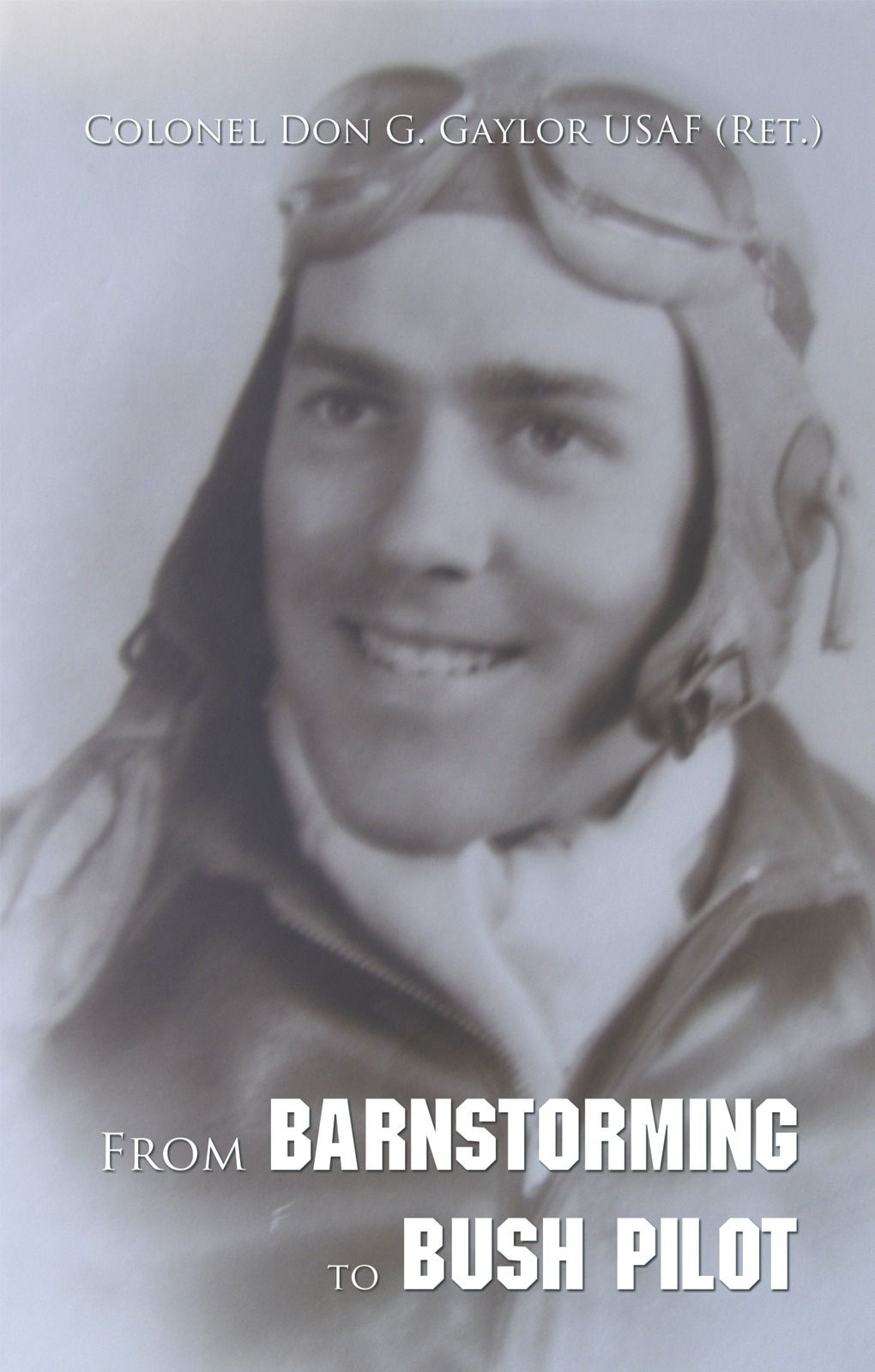 From Barnstorming To Bush Pilot By: Colonel Don G. Gaylor USAF (Ret.)