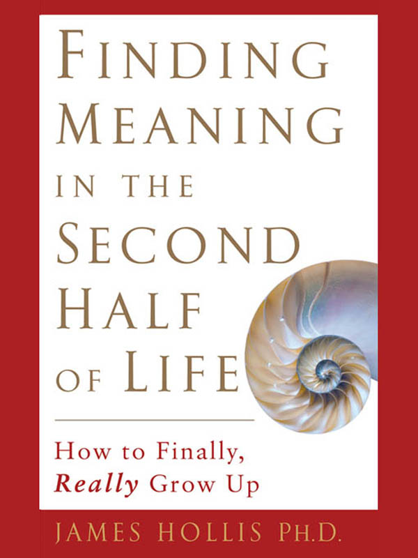 Finding Meaning in the Second Half of Life: How to Finally, Really Grow Up By: James Hollis