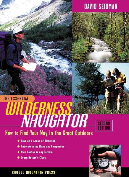 The Essential Wilderness Navigator: How to Find Your Way in the Great Outdoors, Second Edition By: David Seidman,Paul Cleveland