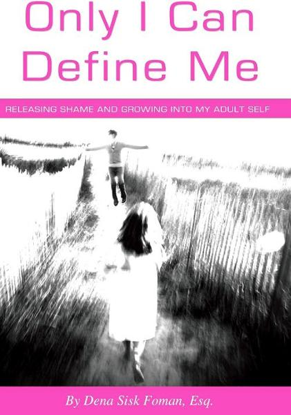 Only I Can Define Me: Releasing Shame and Growing Into My Adult Self By: Dena Sisk Foman