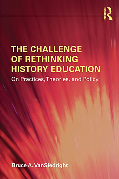 The Challenge of Rethinking History Education: On Practices, Theories, and Policy