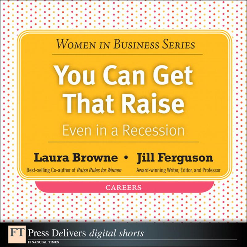 You Can Get That Raise - Even in a Recession! By: Jill Ferguson,Laura Browne