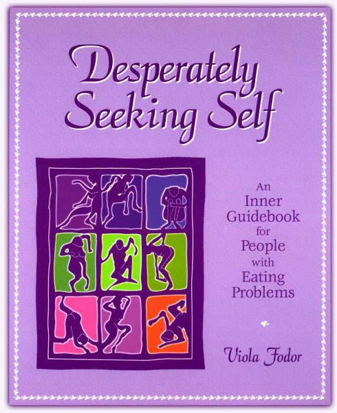 Desperately Seeking Self: An Inner Guidebook for People with Eating Problems By: Viola Fodor