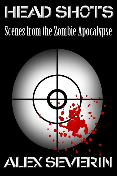 Head Shots: Scenes from the Zombie Apocalypse By: Alex Severin